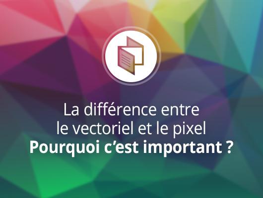 La différence entre le vectoriel et le pixel. Pourquoi c'est important ?